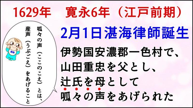 1629年 寛永6年(江戸前期)2月1日、伊勢国安濃郡一色村で、 山田重忠を父とし、辻氏を母として呱々の声をあげられた。呱々の声とは、産声(うぶごえ)をあげること。