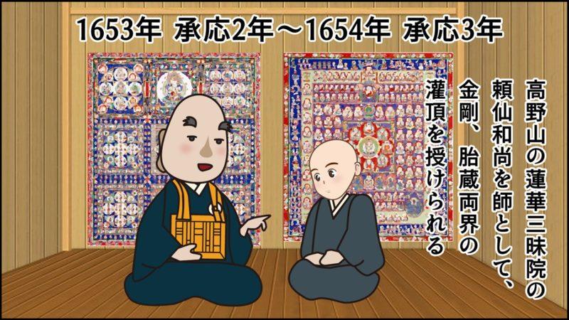 1653年 承応2年~1654年 承応3年、高野山の蓮華三昧院の 頼仙和尚を師として、 金剛、胎蔵両界の 灌頂を授けられる。