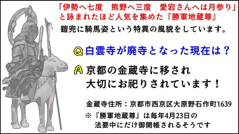 「伊勢へ七度 熊野へ三度 愛宕さんへは月参り」と詠まれたほど人気を集めた『勝軍地蔵尊』。鎧兜に騎馬姿という特異な風貌をしています。白雲寺が廃寺となった現在は京都の金蔵寺に移され大切にお祀りされています。金蔵寺住所:京都市西京区大原野石作町1639。※勝軍地蔵尊は毎年4月23日の法要中にだけ御開帳されるそうです。