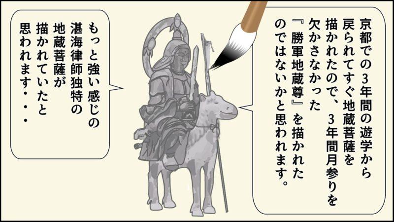 京都での3年間の遊学から 戻られてすぐ地蔵菩薩を 描かれたので、3年間月参りを 欠かさなかった 『勝軍地蔵尊』を描かれた のではないかと思われます。もっと強い感じの 湛海律師独特の 地蔵菩薩が 描かれていたと 思われます・・・