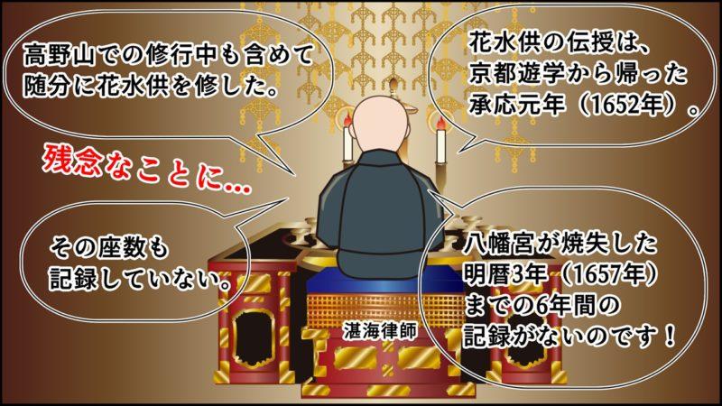 花水供の伝授は、 京都遊学から帰った 承応元年(1652年)。八幡宮が焼失した 明暦3年(1657年) までの6年間の 記録がないのです!高野山での修行中も含めて 随分に花水供を修した。残念なことに...その座数も 記録していない。