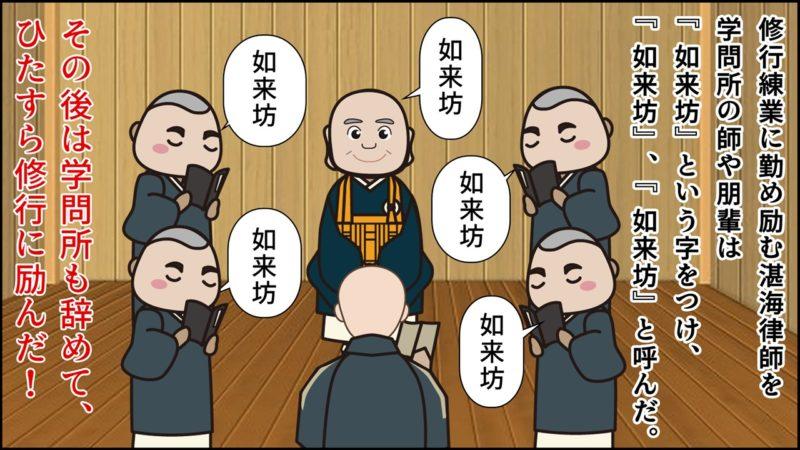 修行練業に勤め励む湛海律師を 学問所の師や朋輩は 『如来坊』という字をつけ、 『如来坊』、『如来坊』と呼んだ。その後は学問所も辞めて、 ひたすら修行に励んだ!